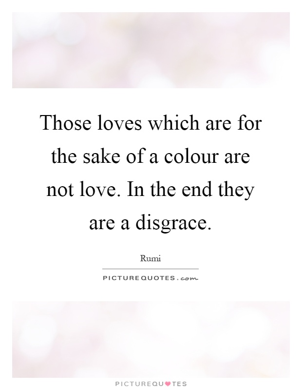 Those loves which are for the sake of a colour are not love. In the end they are a disgrace Picture Quote #1