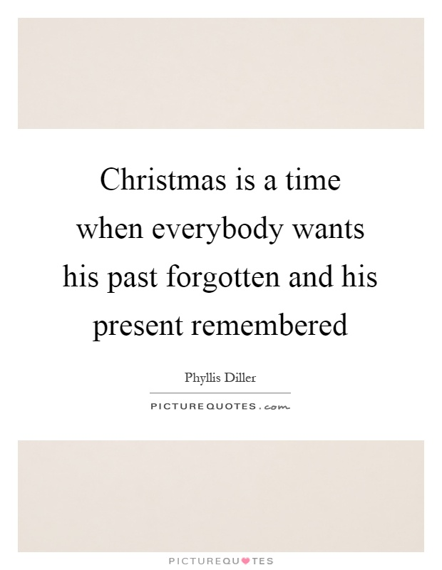 Christmas is a time when everybody wants his past forgotten and his present remembered Picture Quote #1