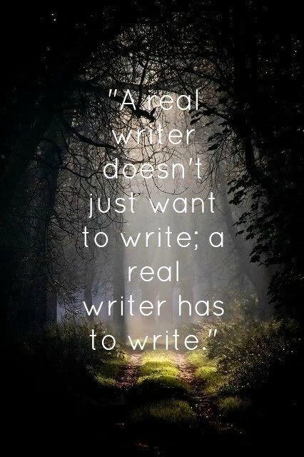 A real writer doesn't just want to write; a real writer has to write Picture Quote #1