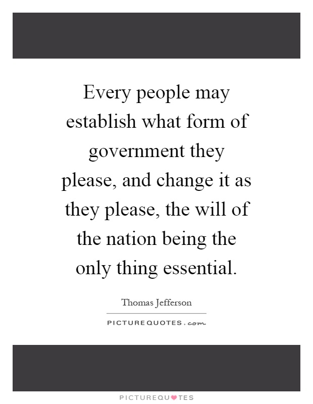 Every people may establish what form of government they please, and change it as they please, the will of the nation being the only thing essential Picture Quote #1