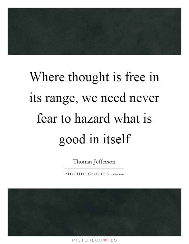 Where thought is free in its range, we need never fear to hazard what is good in itself Picture Quote #1