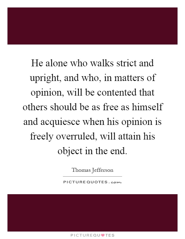 He alone who walks strict and upright, and who, in matters of opinion, will be contented that others should be as free as himself and acquiesce when his opinion is freely overruled, will attain his object in the end Picture Quote #1