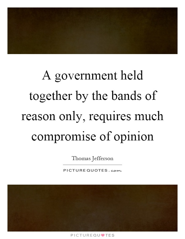 A government held together by the bands of reason only, requires much compromise of opinion Picture Quote #1