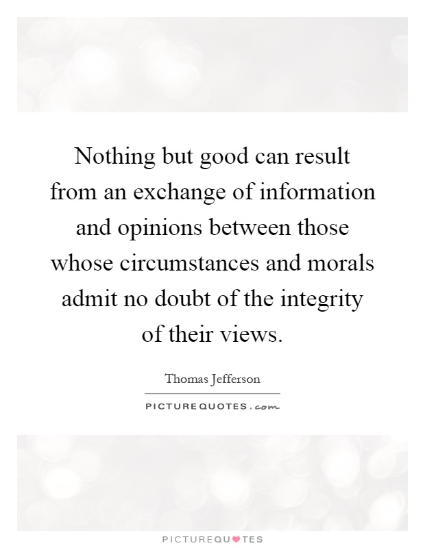 Nothing but good can result from an exchange of information and opinions between those whose circumstances and morals admit no doubt of the integrity of their views Picture Quote #1