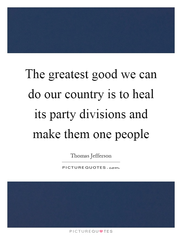 The greatest good we can do our country is to heal its party divisions and make them one people Picture Quote #1