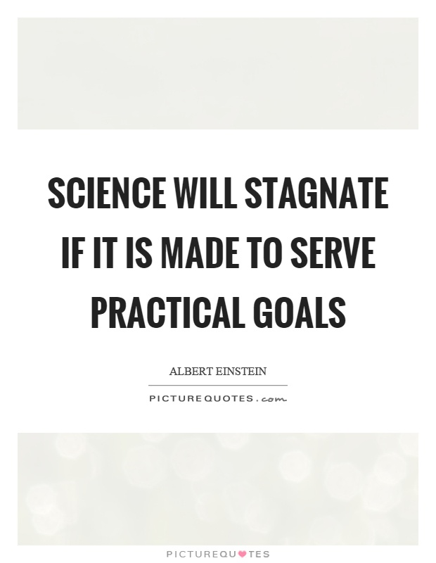 Science will stagnate if it is made to serve practical goals Picture Quote #1