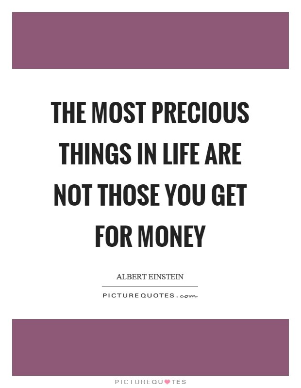 The most precious things in life are not those you get for money Picture Quote #1
