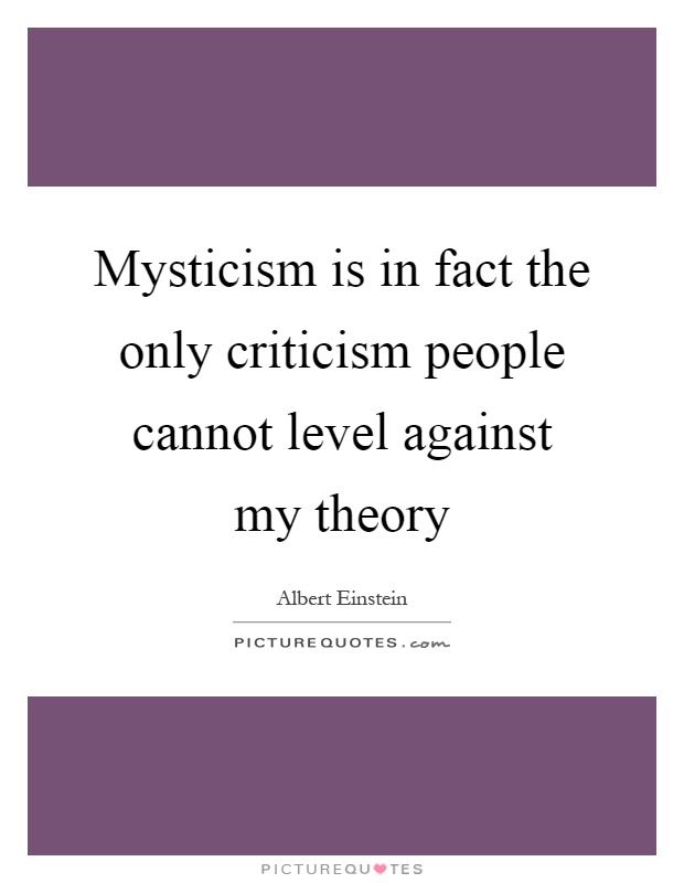 Mysticism is in fact the only criticism people cannot level against my theory Picture Quote #1