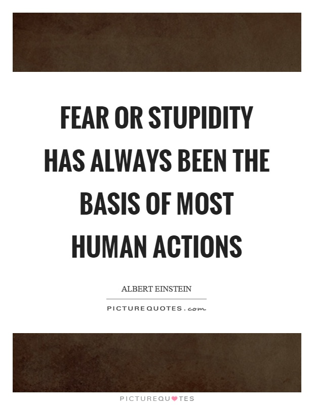 Fear or stupidity has always been the basis of most human actions Picture Quote #1