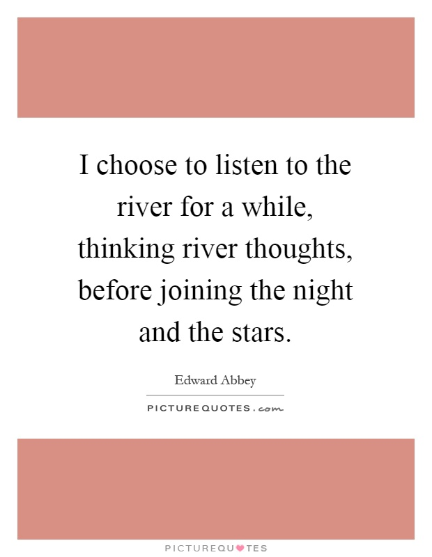 I choose to listen to the river for a while, thinking river thoughts, before joining the night and the stars Picture Quote #1
