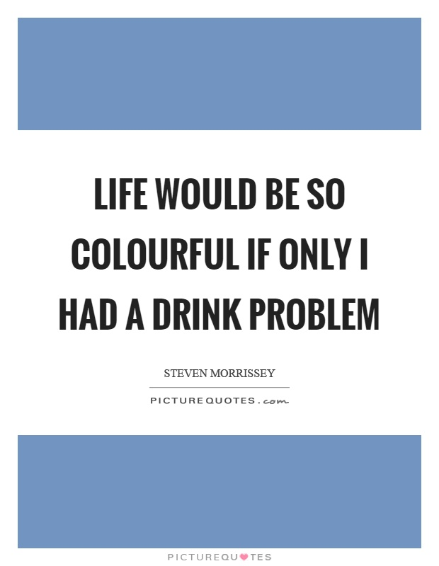 Life would be so colourful if only I had a drink problem Picture Quote #1