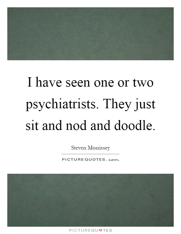 I have seen one or two psychiatrists. They just sit and nod and doodle Picture Quote #1