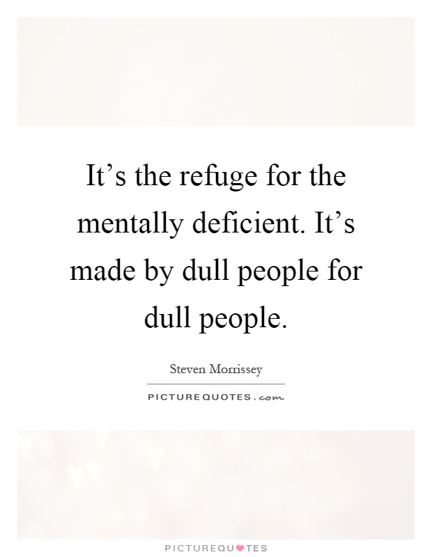 It's the refuge for the mentally deficient. It's made by dull people for dull people Picture Quote #1