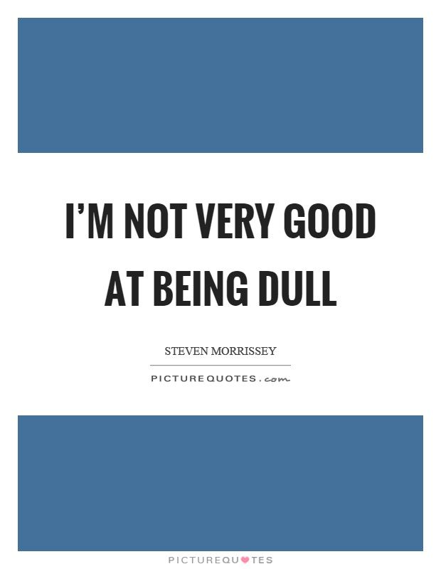 I'm not very good at being dull Picture Quote #1