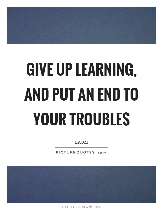 Give up learning, and put an end to your troubles Picture Quote #1