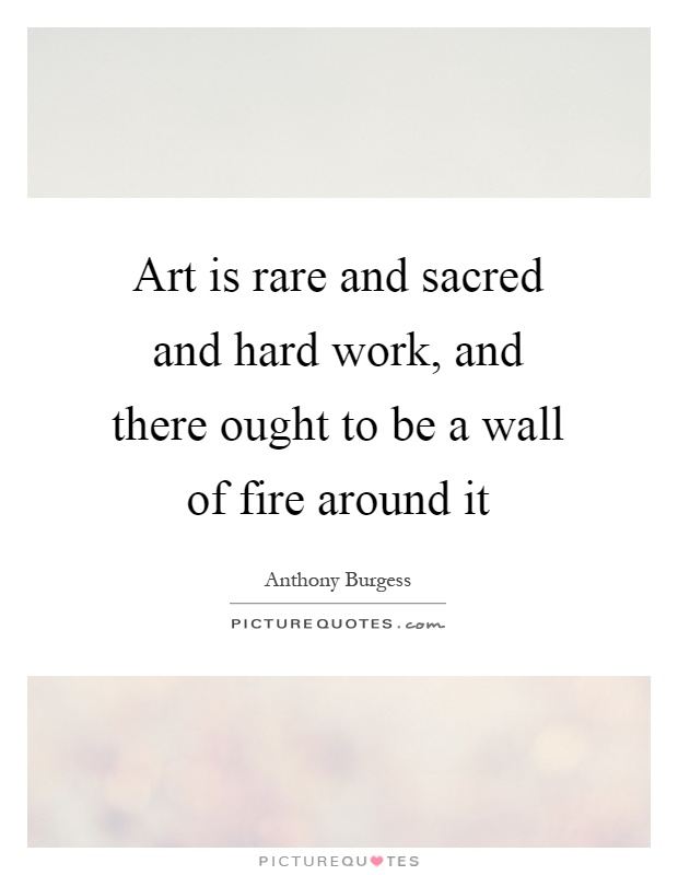 Art is rare and sacred and hard work, and there ought to be a wall of fire around it Picture Quote #1
