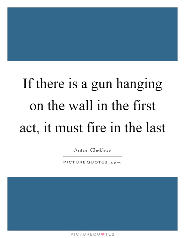 If there is a gun hanging on the wall in the first act, it must fire in the last Picture Quote #1
