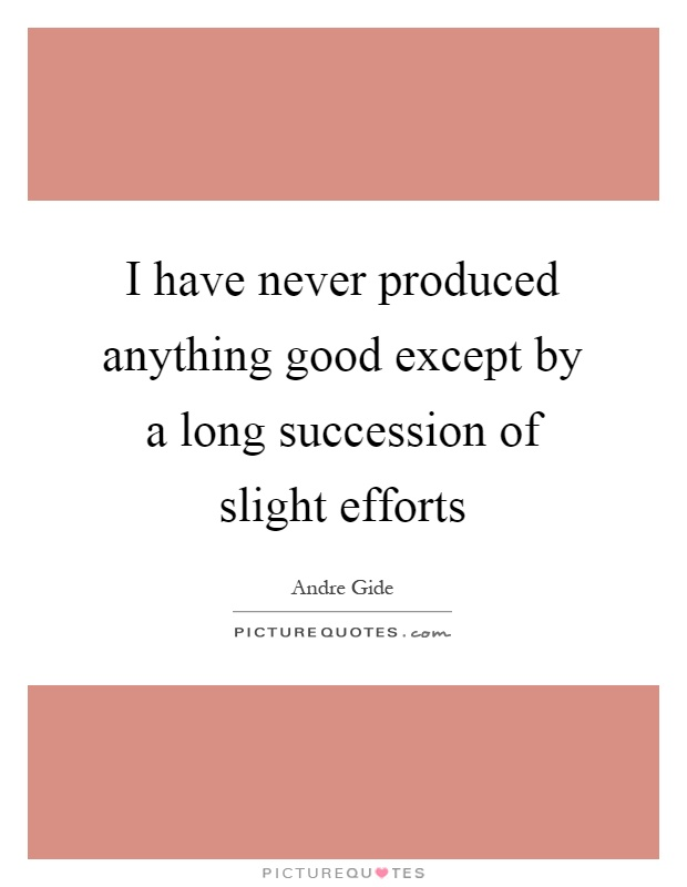 I have never produced anything good except by a long succession of slight efforts Picture Quote #1