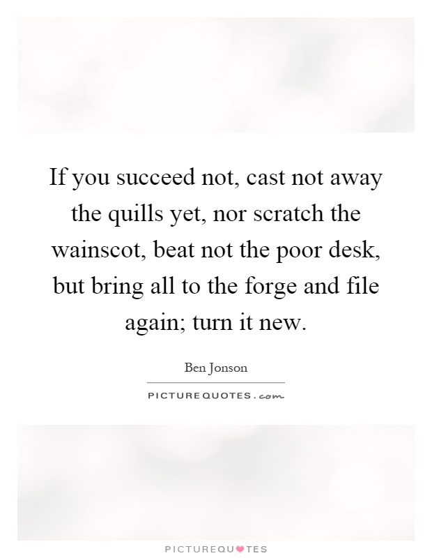 If you succeed not, cast not away the quills yet, nor scratch the wainscot, beat not the poor desk, but bring all to the forge and file again; turn it new Picture Quote #1