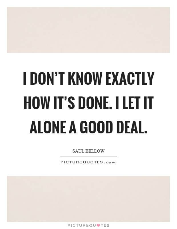 I don't know exactly how it's done. I let it alone a good deal Picture Quote #1