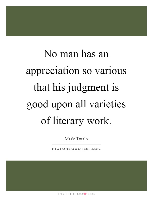 No man has an appreciation so various that his judgment is ...