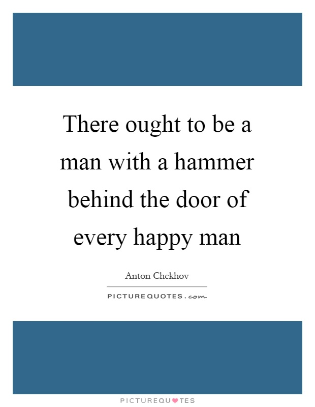 There ought to be a man with a hammer behind the door of every happy man Picture Quote #1