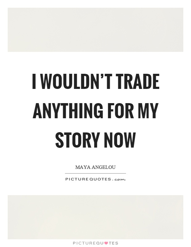 I wouldn't trade anything for my story now Picture Quote #1
