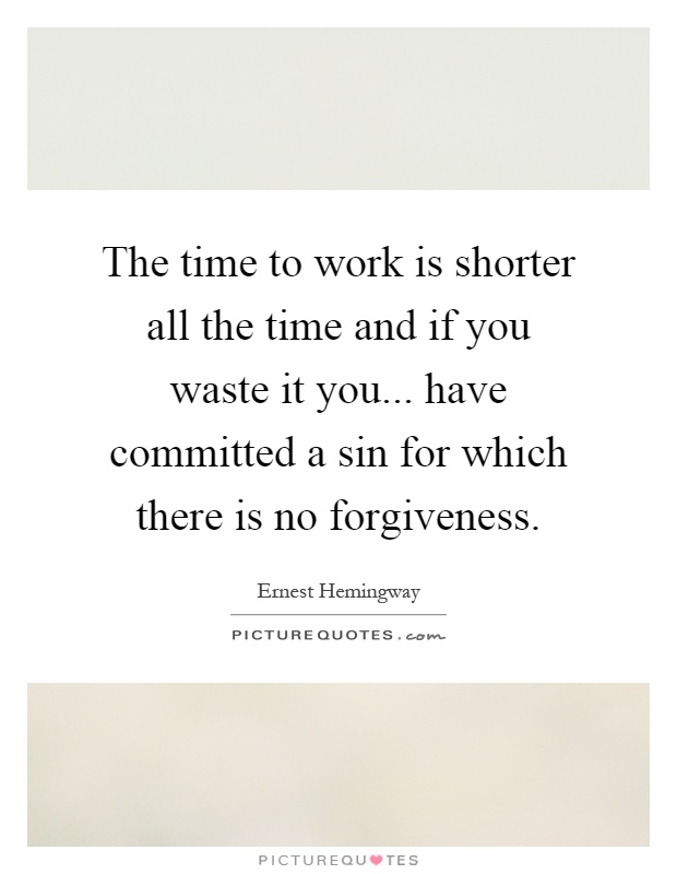 The time to work is shorter all the time and if you waste it you... have committed a sin for which there is no forgiveness Picture Quote #1