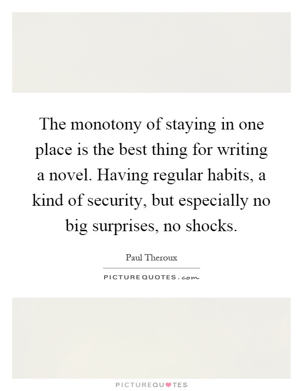 The monotony of staying in one place is the best thing for writing a novel. Having regular habits, a kind of security, but especially no big surprises, no shocks Picture Quote #1