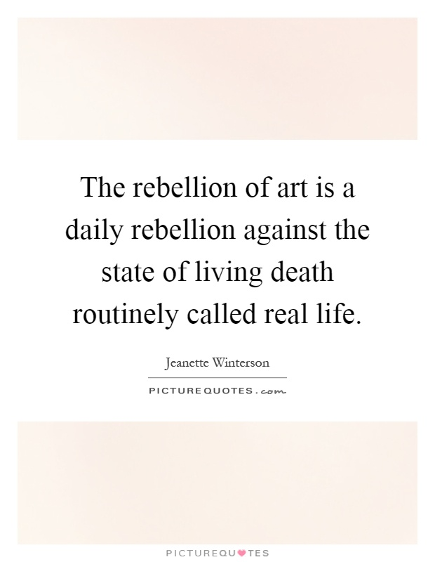 The rebellion of art is a daily rebellion against the state of living death routinely called real life Picture Quote #1