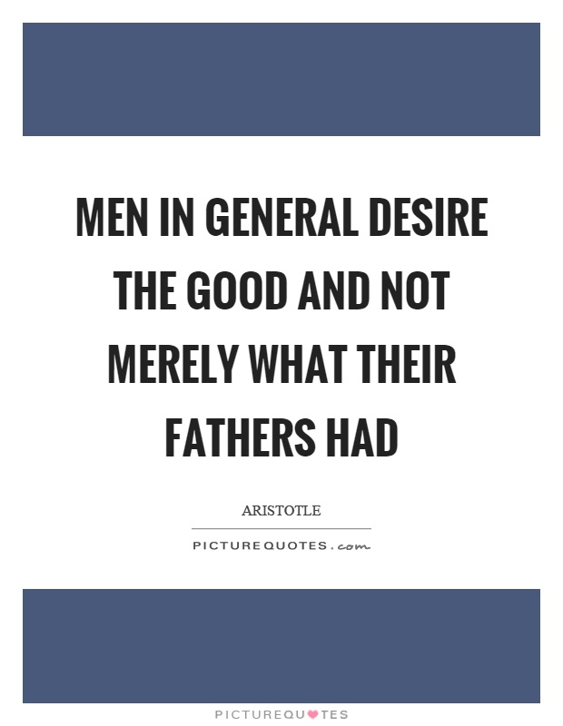Men in general desire the good and not merely what their fathers had Picture Quote #1