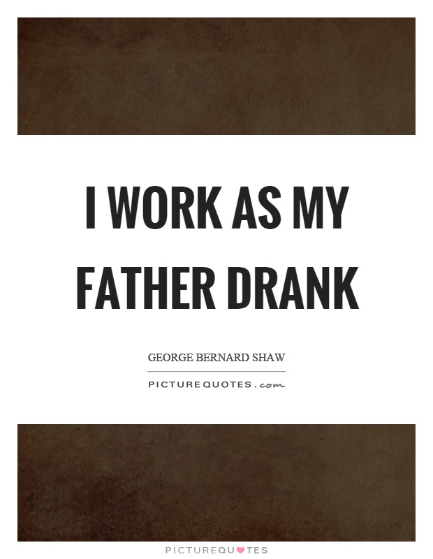 I work as my father drank Picture Quote #1