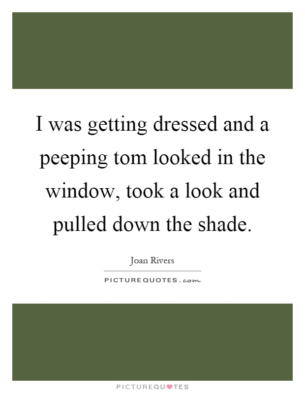 I was getting dressed and a peeping tom looked in the window, took a look and pulled down the shade Picture Quote #1