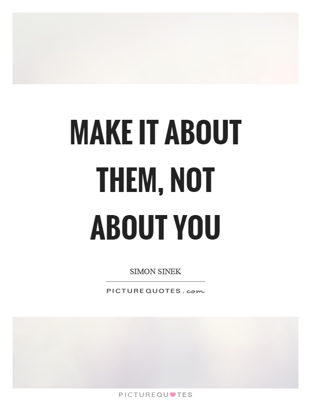 Make it about them, not about you Picture Quote #1