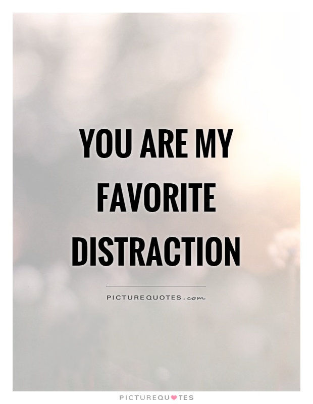 You are my favorite distraction Picture Quote #1