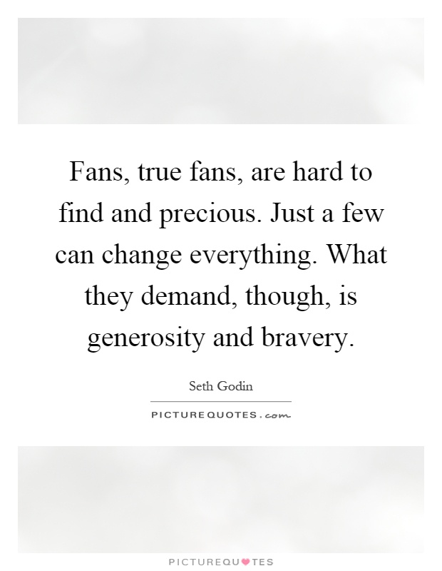 Fans, true fans, are hard to find and precious. Just a few can change everything. What they demand, though, is generosity and bravery Picture Quote #1