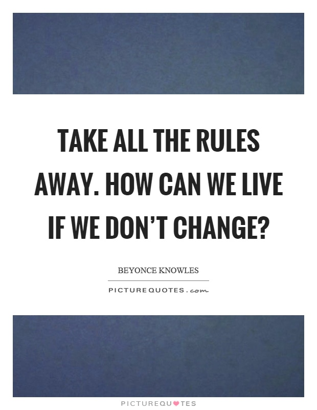 Take all the rules away. How can we live if we don't change? Picture Quote #1