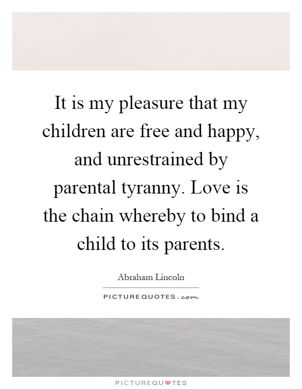 It is my pleasure that my children are free and happy, and unrestrained by parental tyranny. Love is the chain whereby to bind a child to its parents Picture Quote #1