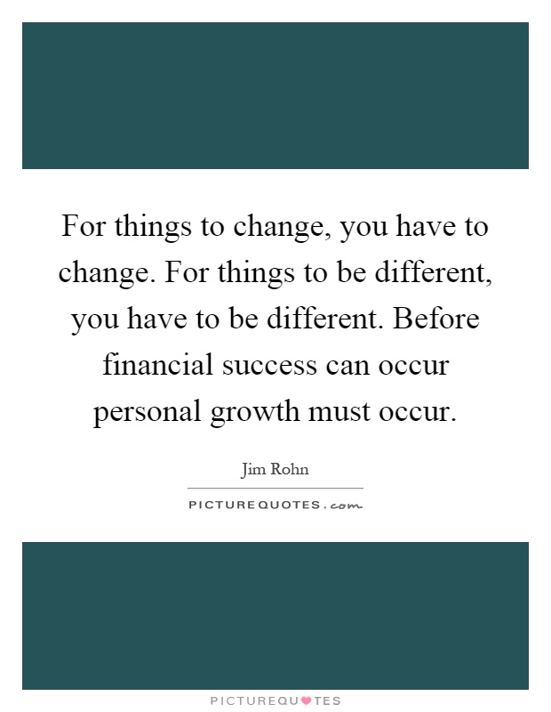 For things to change, you have to change. For things to be different, you have to be different. Before financial success can occur personal growth must occur Picture Quote #1