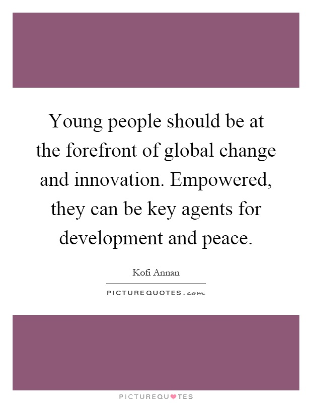 Young people should be at the forefront of global change and innovation. Empowered, they can be key agents for development and peace Picture Quote #1