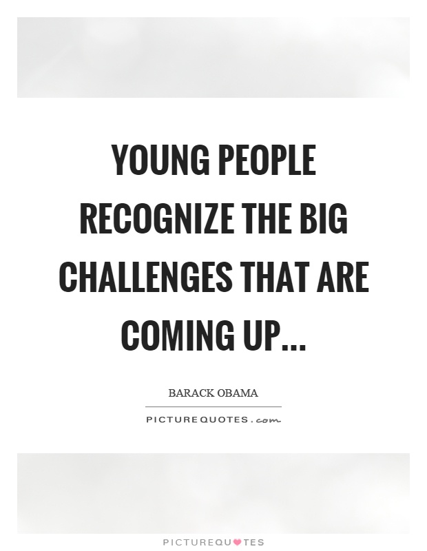 Young people recognize the big challenges that are coming up Picture Quote #1
