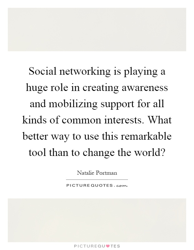 Social networking is playing a huge role in creating awareness and mobilizing support for all kinds of common interests. What better way to use this remarkable tool than to change the world? Picture Quote #1