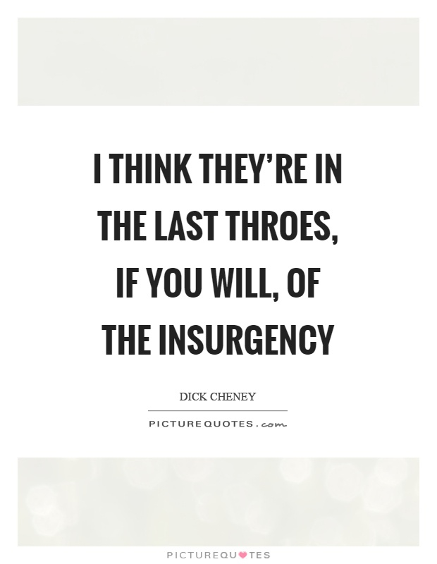 I think they're in the last throes, if you will, of the insurgency Picture Quote #1