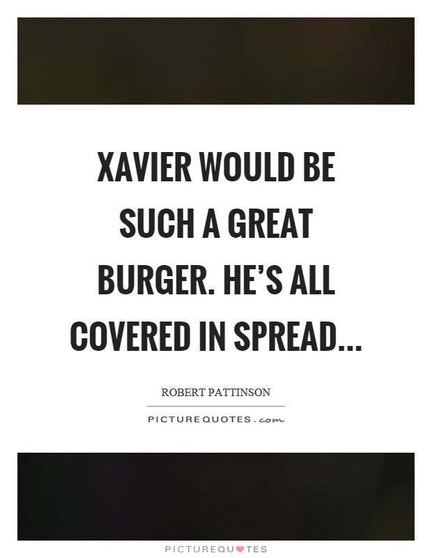 Xavier would be such a great burger. He's all covered in spread Picture Quote #1