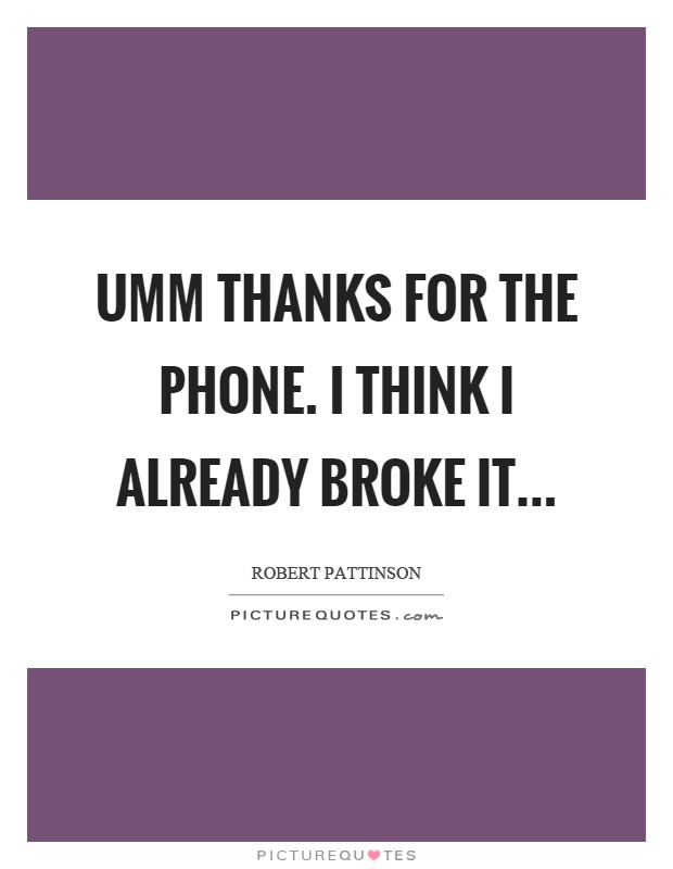 Umm thanks for the phone. I think I already broke it Picture Quote #1