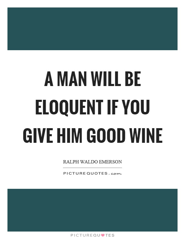 A man will be eloquent if you give him good wine Picture Quote #1