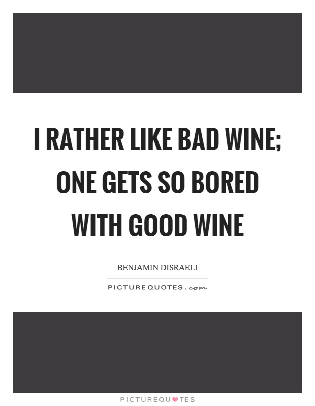 I rather like bad wine; one gets so bored with good wine Picture Quote #1