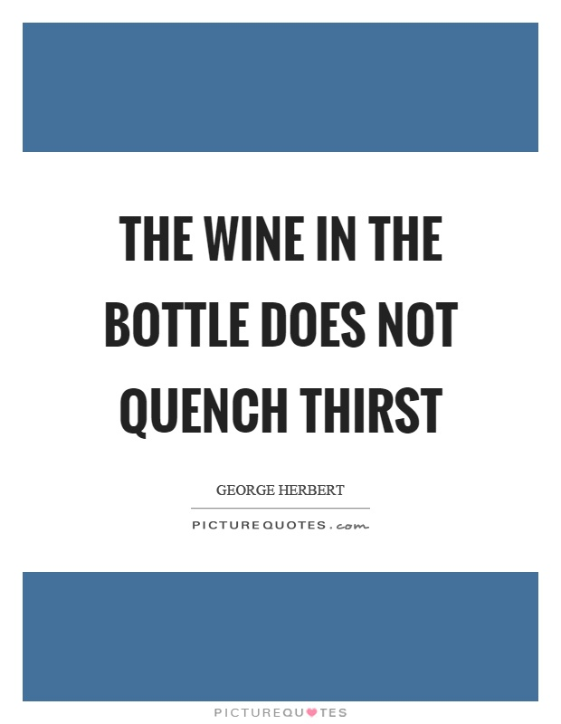 The wine in the bottle does not quench thirst Picture Quote #1