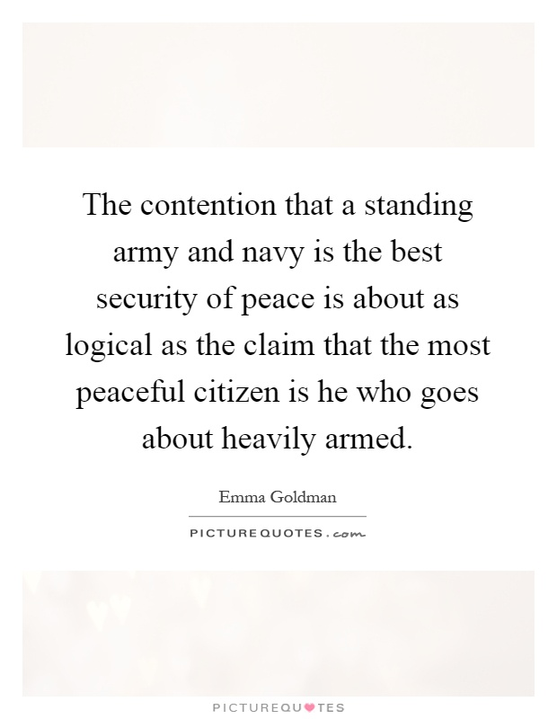 The contention that a standing army and navy is the best security of peace is about as logical as the claim that the most peaceful citizen is he who goes about heavily armed Picture Quote #1