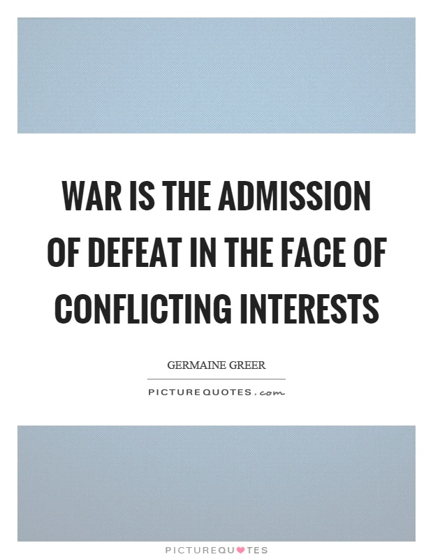 War is the admission of defeat in the face of conflicting interests Picture Quote #1